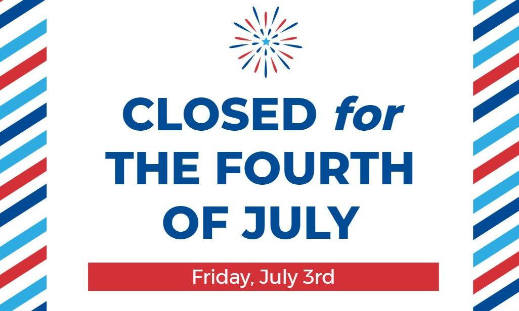 Closed for the fourth of July Friday, July 3rd